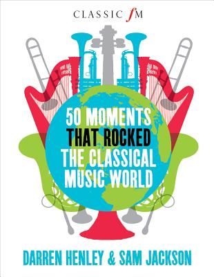 50 Moments That Rocked the Classical Music World By Henley, Darren/ Jackson, Sam